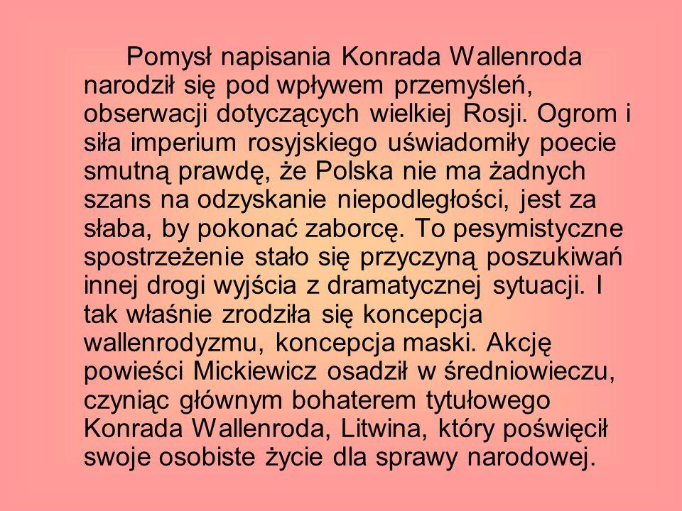 Pomysł napisania Konrada Wallenroda narodził się pod wpływem przemyśleń, obserwacji dotyczących wielkiej Rosji. Ogrom i siła imperium rosyjskiego uświ