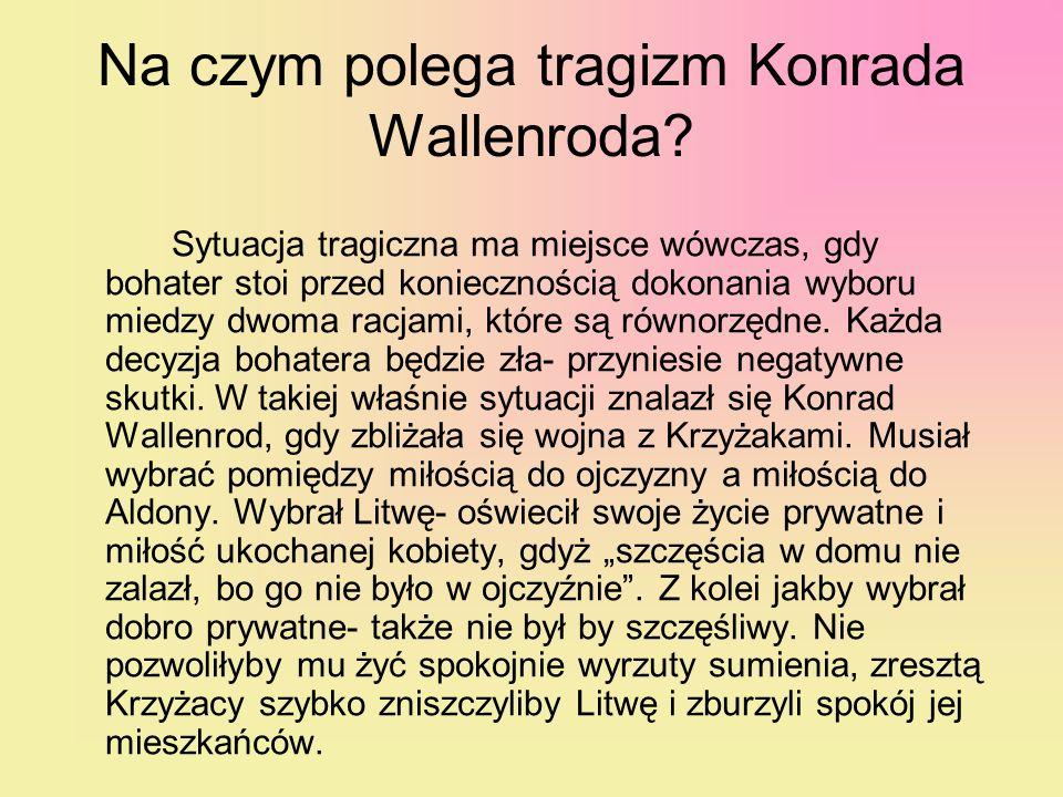 Na czym polega tragizm Konrada Wallenroda? Sytuacja tragiczna ma miejsce wówczas, gdy bohater stoi przed koniecznością dokonania wyboru miedzy dwoma r