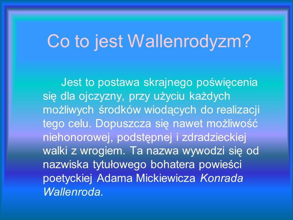 Co to jest Wallenrodyzm? Jest to postawa skrajnego poświęcenia się dla ojczyzny, przy użyciu każdych możliwych środków wiodących do realizacji tego ce