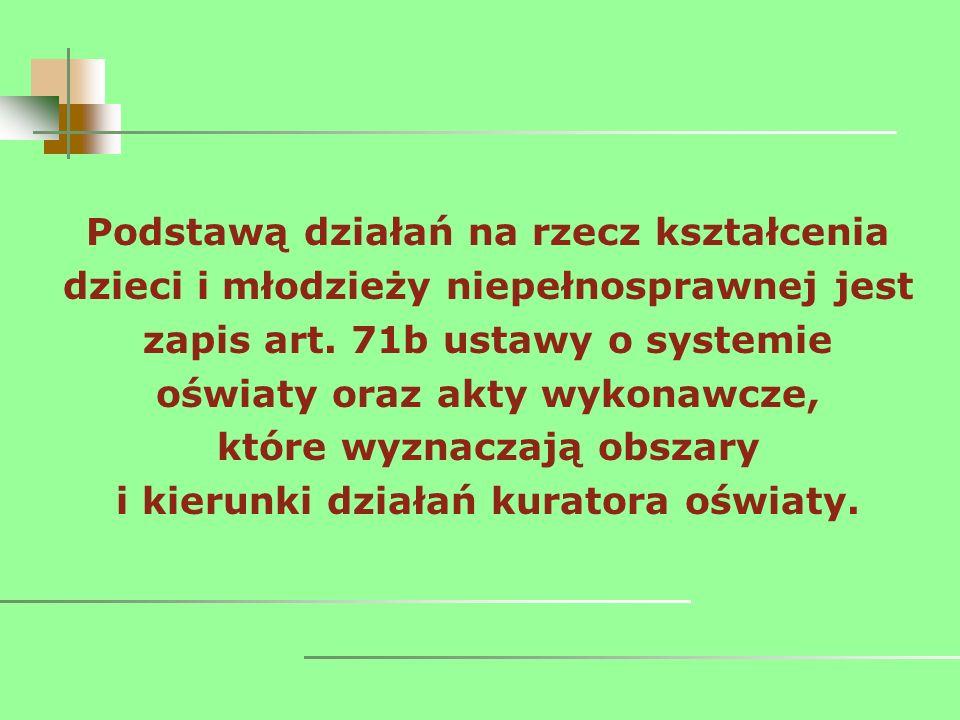 Podstawą działań na rzecz kształcenia dzieci i młodzieży niepełnosprawnej jest zapis art. 71b ustawy o systemie oświaty oraz akty wykonawcze, które wy