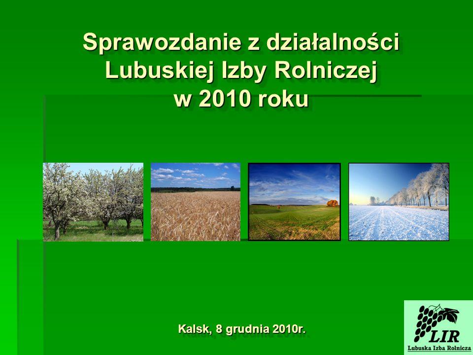 Sprawozdanie z działalności Lubuskiej Izby Rolniczej w 2010 roku Kalsk, 8 grudnia 2010r.