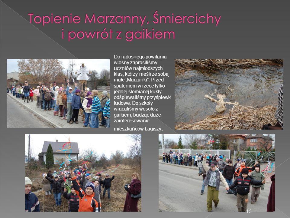 15 Do radosnego powitania wiosny zaprosiliśmy uczniów najmłodszych klas, którzy nieśli ze sobą małe Marzanki. Przed spaleniem w rzece tylko jednej sło