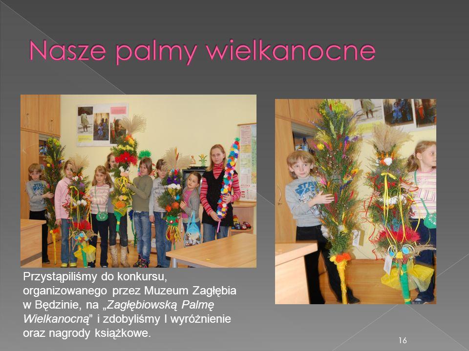 16 Przystąpiliśmy do konkursu, organizowanego przez Muzeum Zagłębia w Będzinie, na Zagłębiowską Palmę Wielkanocną i zdobyliśmy I wyróżnienie oraz nagr