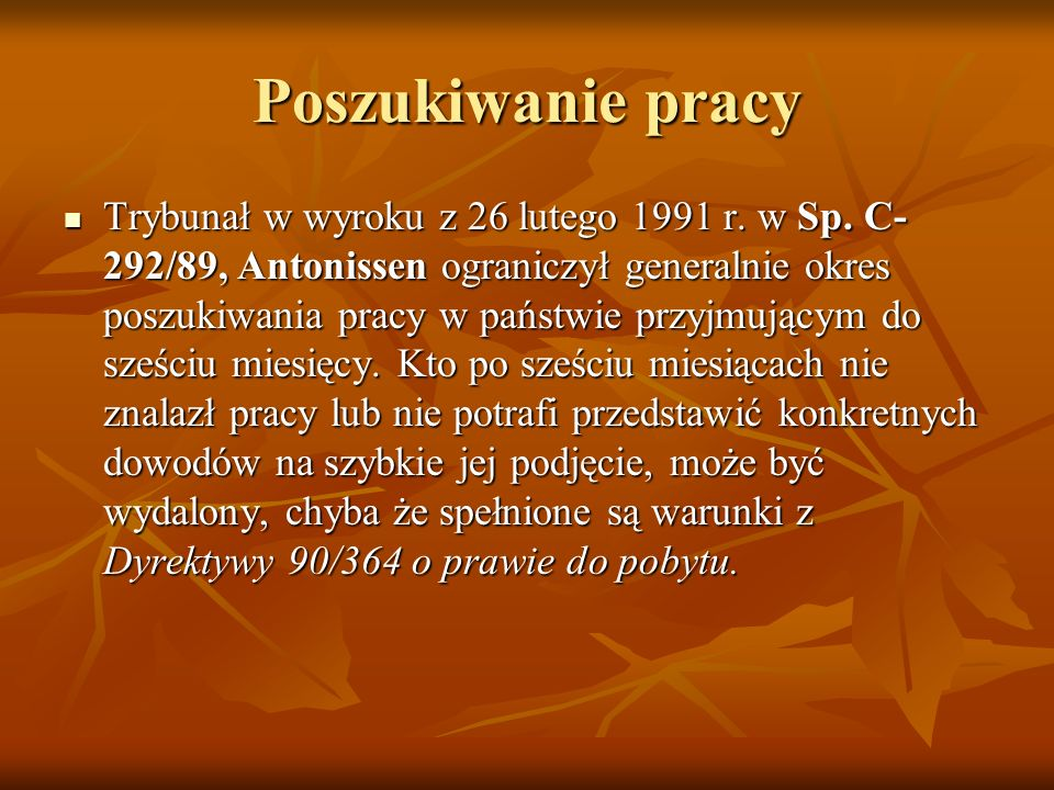 Poszukiwanie pracy Trybunał w wyroku z 26 lutego 1991 r. w Sp. C- 292/89, Antonissen ograniczył generalnie okres poszukiwania pracy w państwie przyjmu