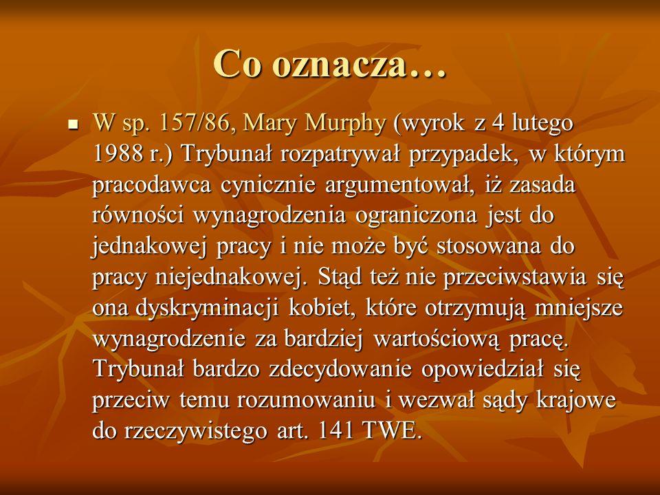 Co oznacza… W sp. 157/86, Mary Murphy (wyrok z 4 lutego 1988 r.) Trybunał rozpatrywał przypadek, w którym pracodawca cynicznie argumentował, iż zasada
