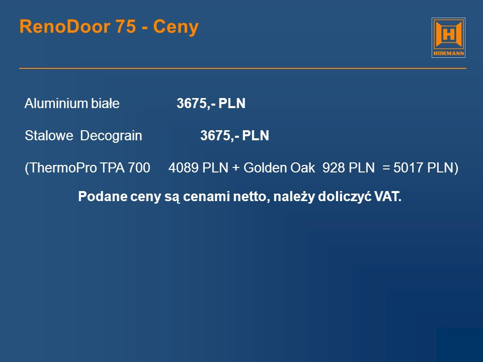 RenoDoor 75 - Ceny Aluminium białe 3675,- PLN Stalowe Decograin 3675,- PLN (ThermoPro TPA 700 4089 PLN + Golden Oak 928 PLN = 5017 PLN) Podane ceny są
