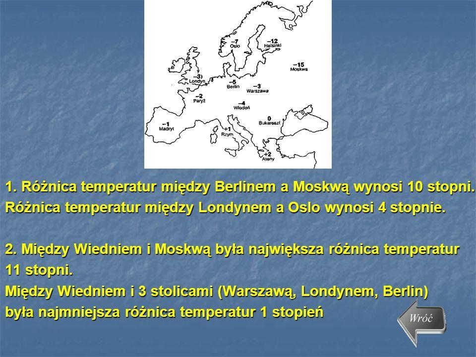 1. Różnica temperatur między Berlinem a Moskwą wynosi 10 stopni. Różnica temperatur między Londynem a Oslo wynosi 4 stopnie. 2. Między Wiedniem i Mosk