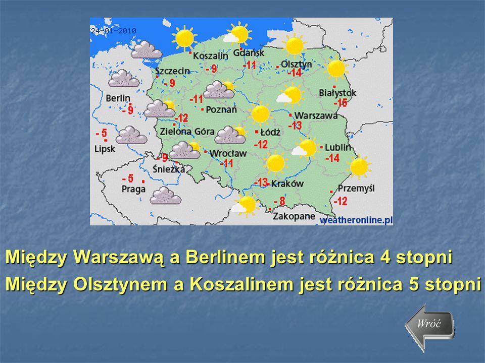 Między Warszawą a Berlinem jest różnica 4 stopni Między Olsztynem a Koszalinem jest różnica 5 stopni
