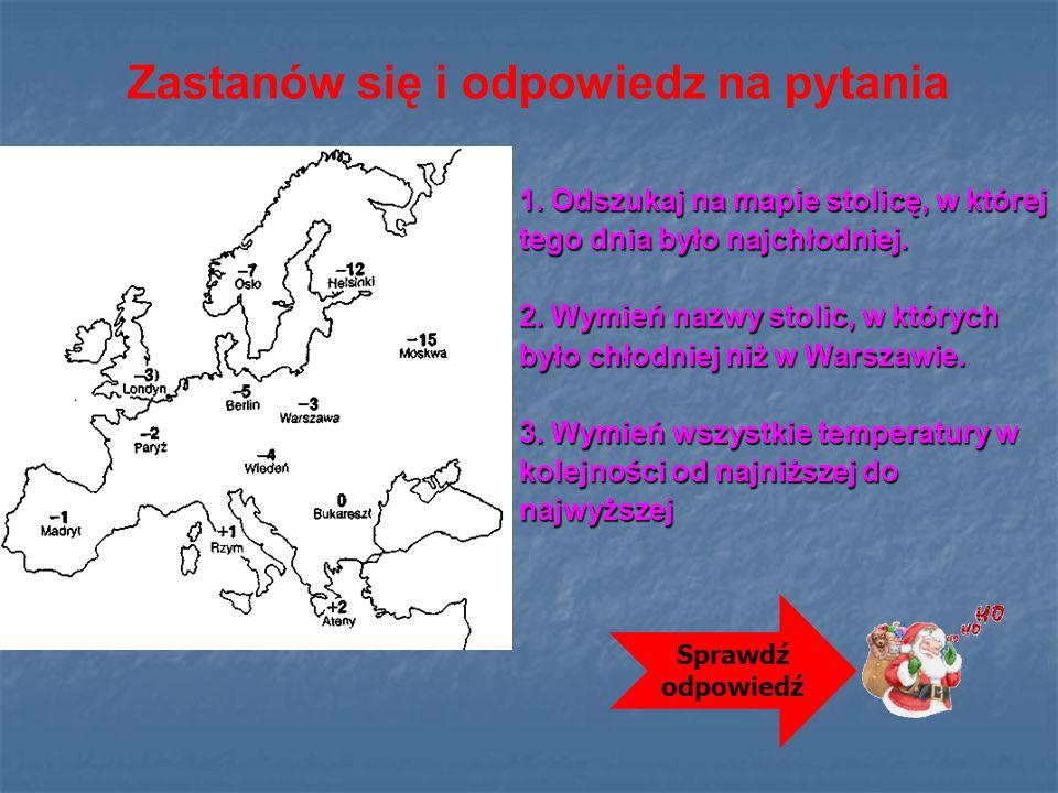 1. Odszukaj na mapie stolicę, w której tego dnia było najchłodniej. 2. Wymień nazwy stolic, w których było chłodniej niż w Warszawie. 3. Wymień wszyst