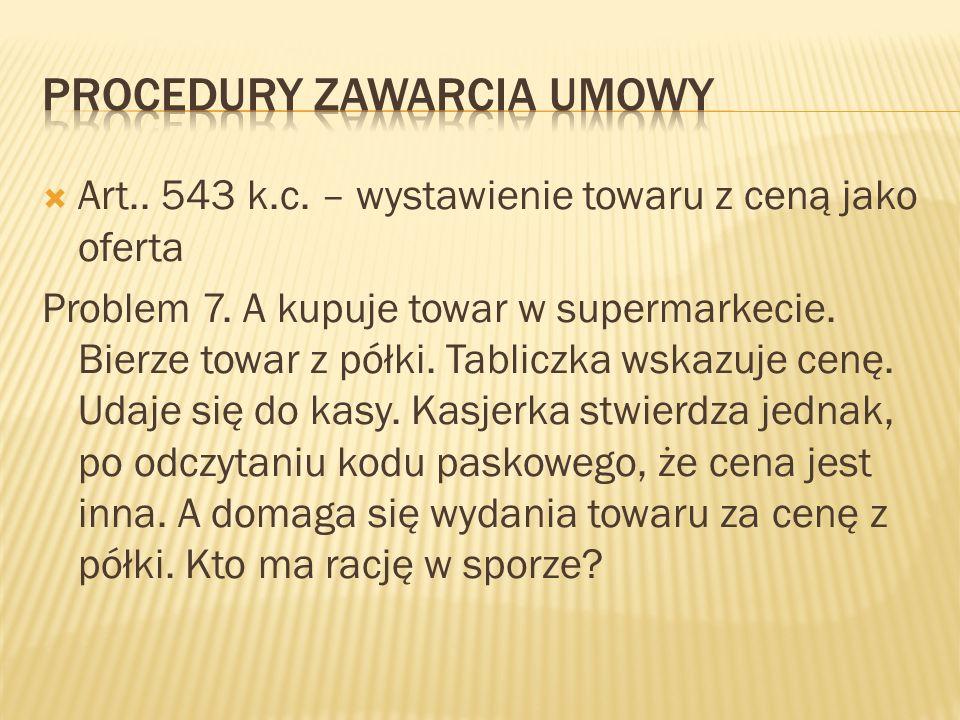 Art.. 543 k.c. – wystawienie towaru z ceną jako oferta Problem 7. A kupuje towar w supermarkecie. Bierze towar z półki. Tabliczka wskazuje cenę. Udaje