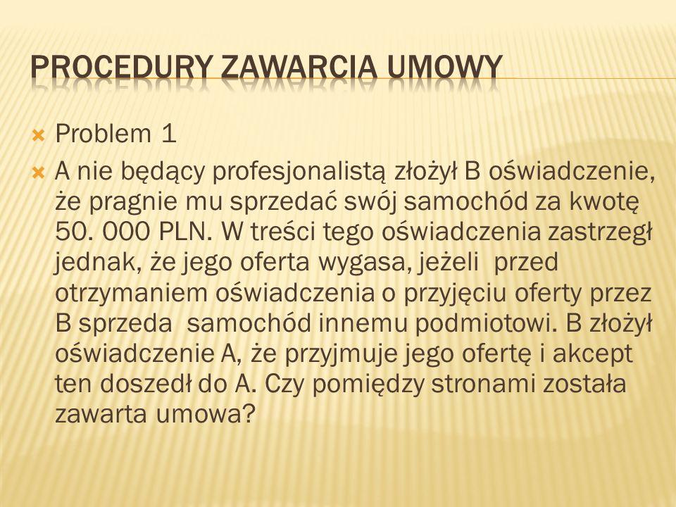 Problem 1 A nie będący profesjonalistą złożył B oświadczenie, że pragnie mu sprzedać swój samochód za kwotę 50. 000 PLN. W treści tego oświadczenia za