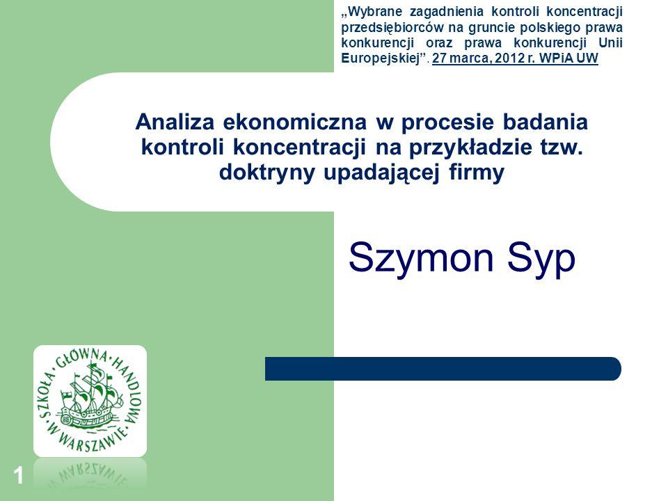 Analiza ekonomiczna w procesie badania kontroli koncentracji na przykładzie tzw. doktryny upadającej firmy Szymon Syp Wybrane zagadnienia kontroli kon