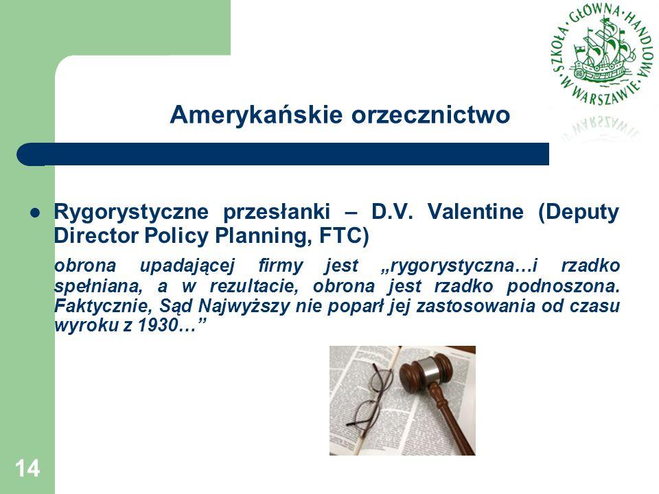 Amerykańskie orzecznictwo Rygorystyczne przesłanki – D.V. Valentine (Deputy Director Policy Planning, FTC) obrona upadającej firmy jest rygorystyczna…