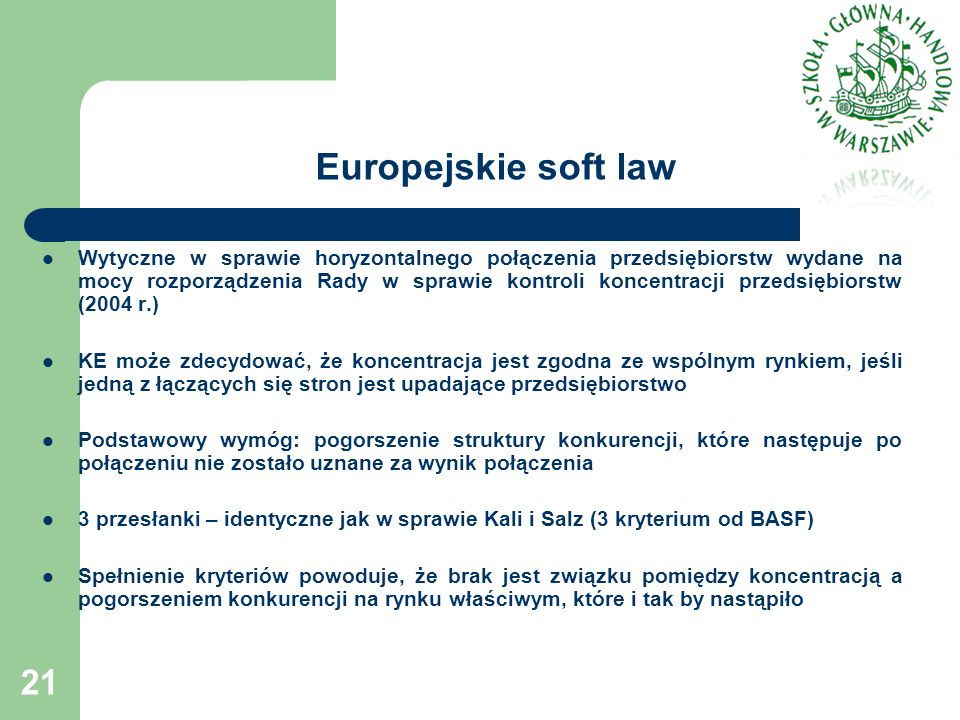 Europejskie soft law Wytyczne w sprawie horyzontalnego połączenia przedsiębiorstw wydane na mocy rozporządzenia Rady w sprawie kontroli koncentracji przedsiębiorstw (2004 r.) KE może zdecydować, że koncentracja jest zgodna ze wspólnym rynkiem, jeśli jedną z łączących się stron jest upadające przedsiębiorstwo Podstawowy wymóg: pogorszenie struktury konkurencji, które następuje po połączeniu nie zostało uznane za wynik połączenia 3 przesłanki – identyczne jak w sprawie Kali i Salz (3 kryterium od BASF) Spełnienie kryteriów powoduje, że brak jest związku pomiędzy koncentracją a pogorszeniem konkurencji na rynku właściwym, które i tak by nastąpiło 21