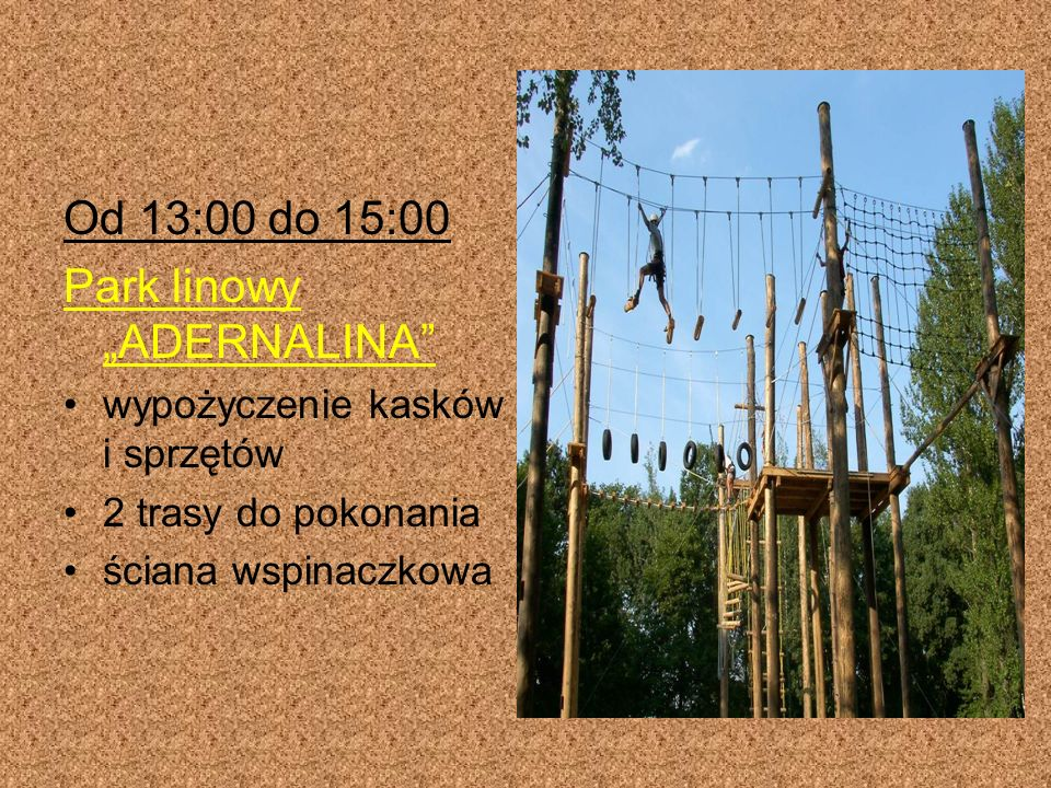 Od 13:00 do 15:00 Park linowy ADERNALINA wypożyczenie kasków i sprzętów 2 trasy do pokonania ściana wspinaczkowa