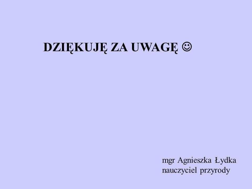 DZIĘKUJĘ ZA UWAGĘ mgr Agnieszka Łydka nauczyciel przyrody