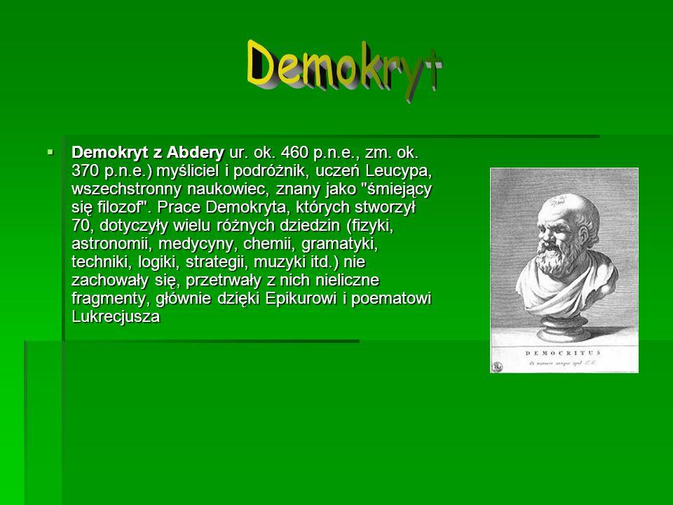 Demokryt z Abdery ur. ok. 460 p.n.e., zm. ok. 370 p.n.e.) myśliciel i podróżnik, uczeń Leucypa, wszechstronny naukowiec, znany jako