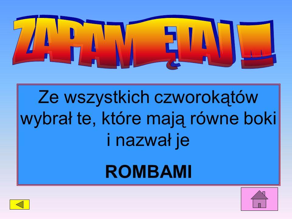Ze wszystkich czworokątów wybrał te, które mają równe boki i nazwał je ROMBAMI