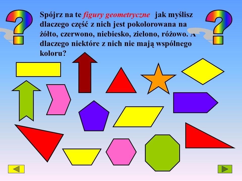 Spójrz na te figury geometryczne jak myślisz dlaczego część z nich jest pokolorowana na żółto, czerwono, niebiesko, zielono, różowo. A dlaczego niektó