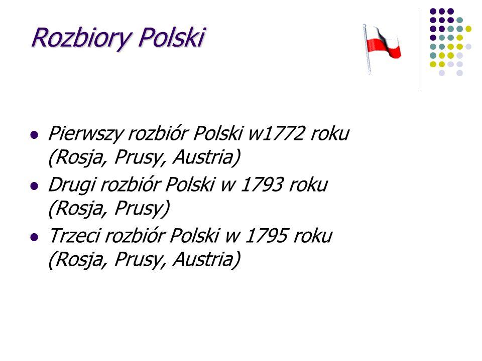 Rozbiory Polski Pierwszy rozbiór Polski w1772 roku (Rosja, Prusy, Austria) Drugi rozbiór Polski w 1793 roku (Rosja, Prusy) Trzeci rozbiór Polski w 179