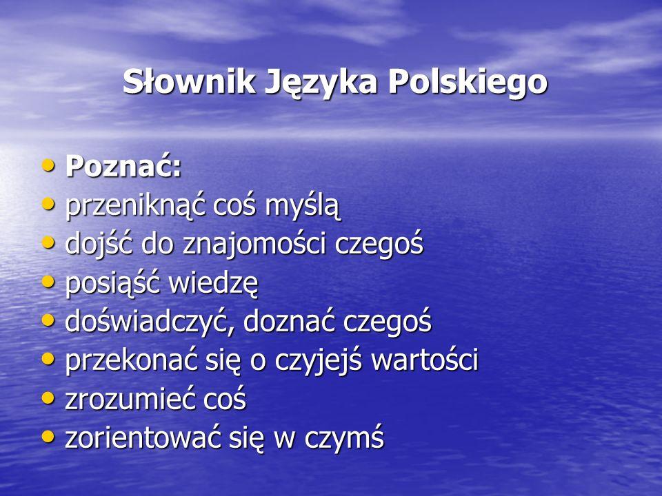 Słownik Języka Polskiego Słownik Języka Polskiego Poznać: Poznać: przeniknąć coś myślą przeniknąć coś myślą dojść do znajomości czegoś dojść do znajom