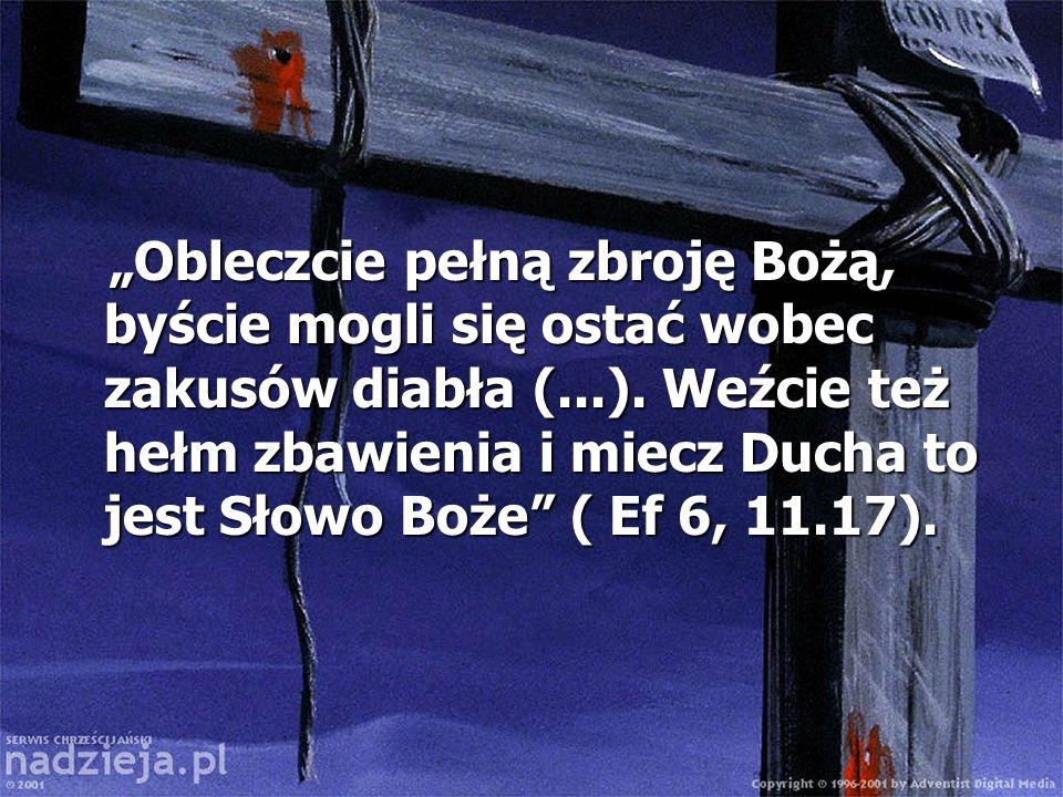 Obleczcie pełną zbroję Bożą, byście mogli się ostać wobec zakusów diabła (...). Weźcie też hełm zbawienia i miecz Ducha to jest Słowo Boże ( Ef 6, 11.