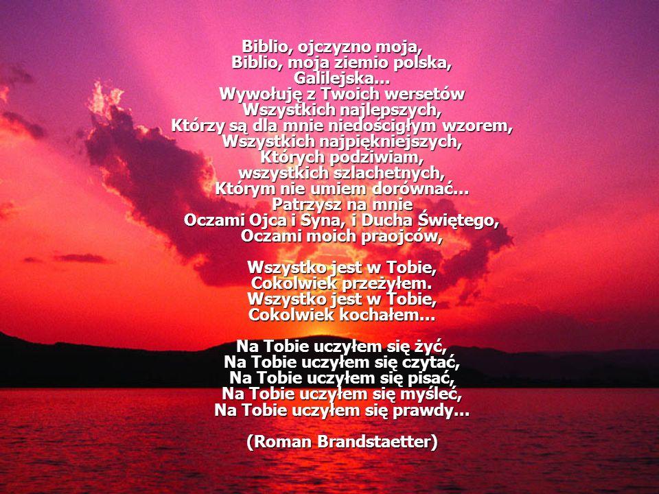 Biblio, ojczyzno moja, Biblio, moja ziemio polska, Galilejska... Wywołuję z Twoich wersetów Wszystkich najlepszych, Którzy są dla mnie niedościgłym wz