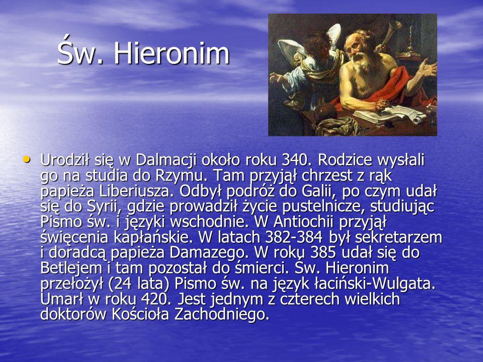 Św. Hieronim Św. Hieronim Urodził się w Dalmacji około roku 340. Rodzice wysłali go na studia do Rzymu. Tam przyjął chrzest z rąk papieża Liberiusza.