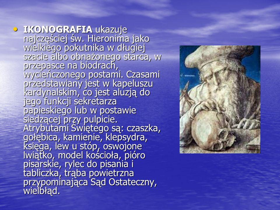 IKONOGRAFIA ukazuje najczęściej św. Hieronima jako wielkiego pokutnika w długiej szacie albo obnażonego starca, w przepasce na biodrach, wycieńczonego