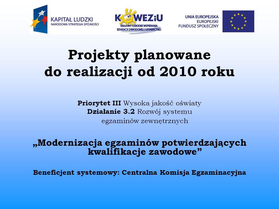 Projekty planowane do realizacji od 2010 roku Priorytet III Wysoka jakość oświaty Działanie 3.2 Rozwój systemu egzaminów zewnętrznych Modernizacja egz