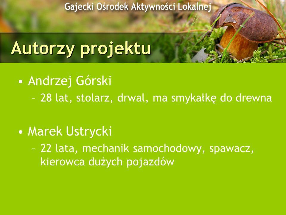 Autorzy projektu Andrzej Górski –28 lat, stolarz, drwal, ma smykałkę do drewna Marek Ustrycki –22 lata, mechanik samochodowy, spawacz, kierowca dużych