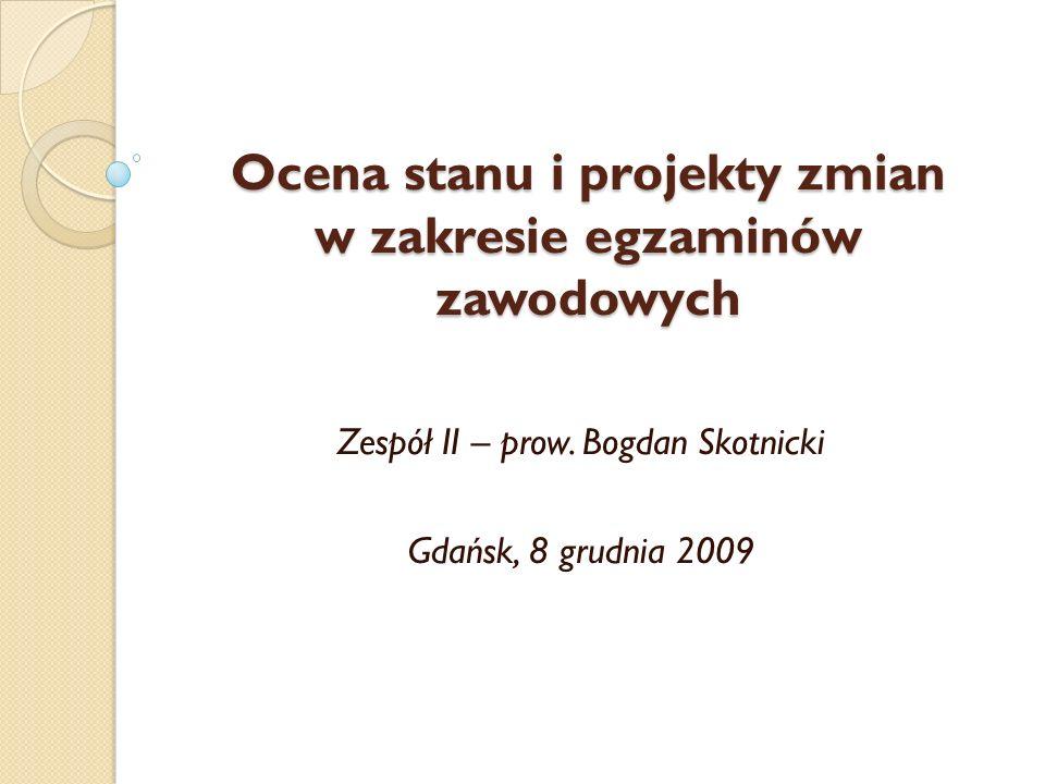Ocena stanu i projekty zmian w zakresie egzaminów zawodowych Zespół II – prow. Bogdan Skotnicki Gdańsk, 8 grudnia 2009