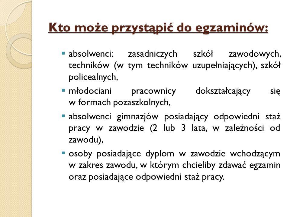 Kto może przystąpić do egzaminów: absolwenci: zasadniczych szkół zawodowych, techników (w tym techników uzupełniających), szkół policealnych, młodocia