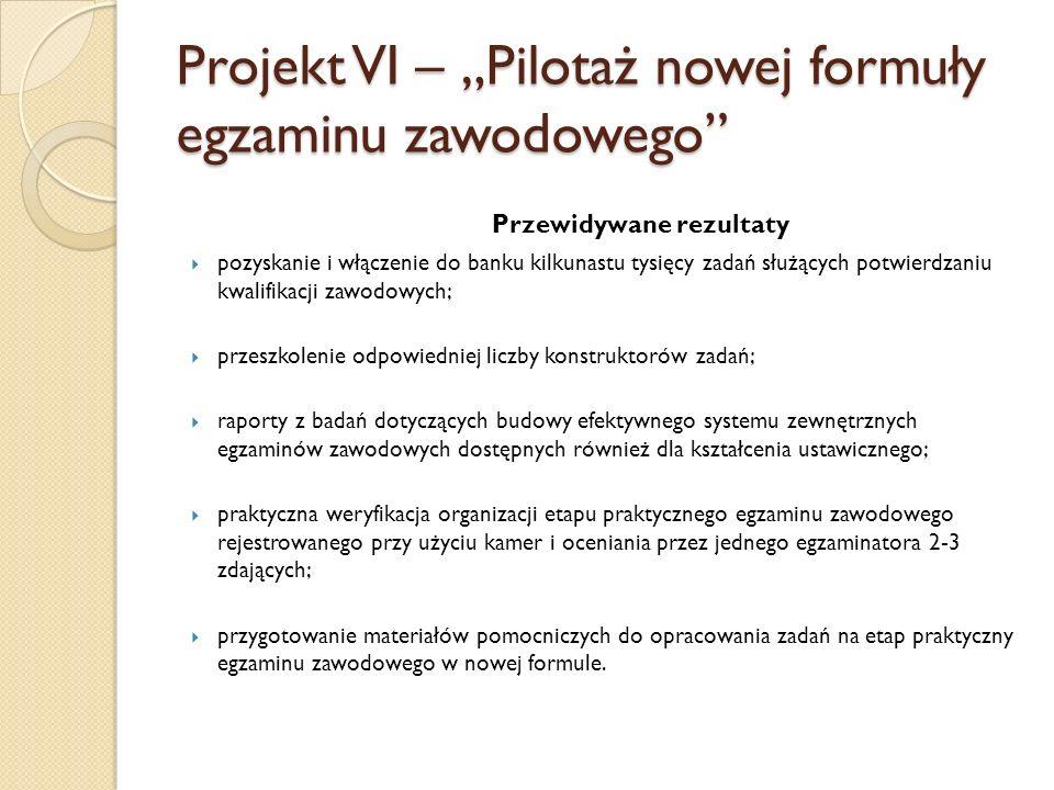 Projekt VI – Pilotaż nowej formuły egzaminu zawodowego Przewidywane rezultaty pozyskanie i włączenie do banku kilkunastu tysięcy zadań służących potwi