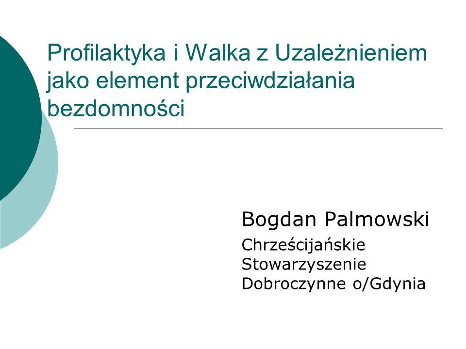 Profilaktyka i Walka z Uzależnieniem jako element przeciwdziałania bezdomności Bogdan Palmowski Chrześcijańskie Stowarzyszenie Dobroczynne o/Gdynia