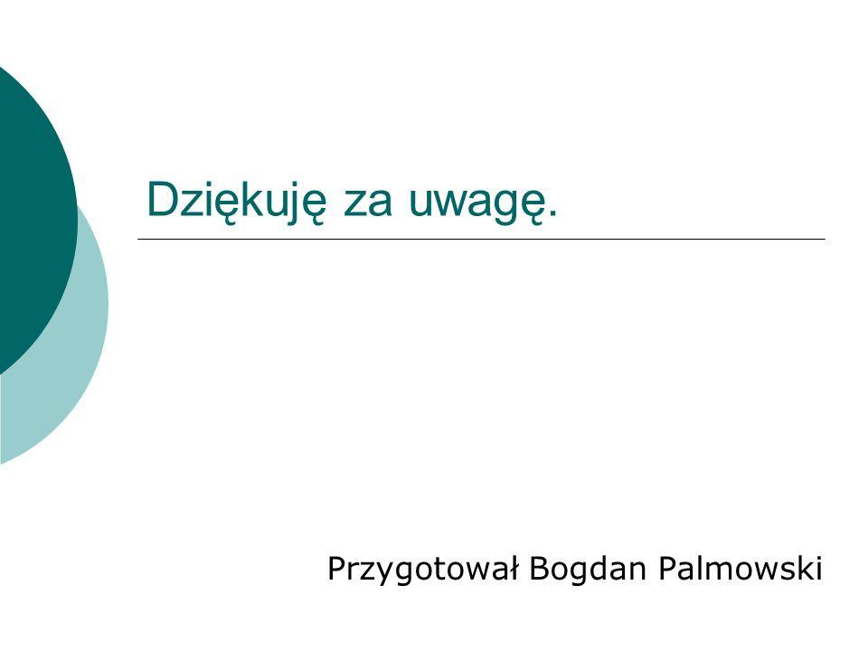 Dziękuję za uwagę. Przygotował Bogdan Palmowski