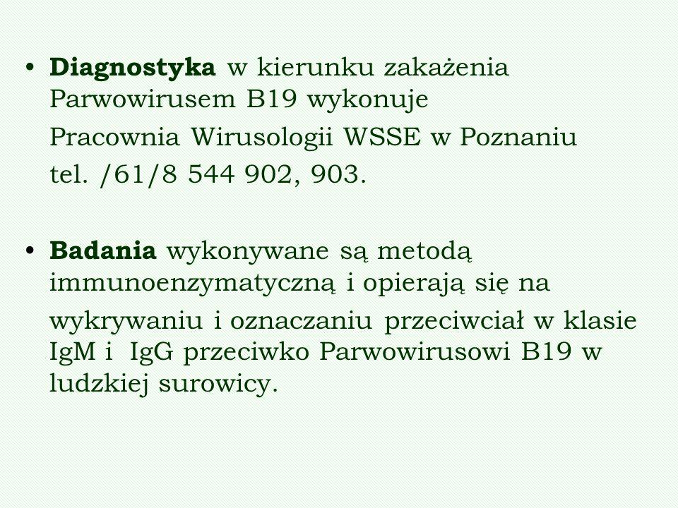 Diagnostyka w kierunku zakażenia Parwowirusem B19 wykonuje Pracownia Wirusologii WSSE w Poznaniu tel. /61/8 544 902, 903. Badania wykonywane są metodą