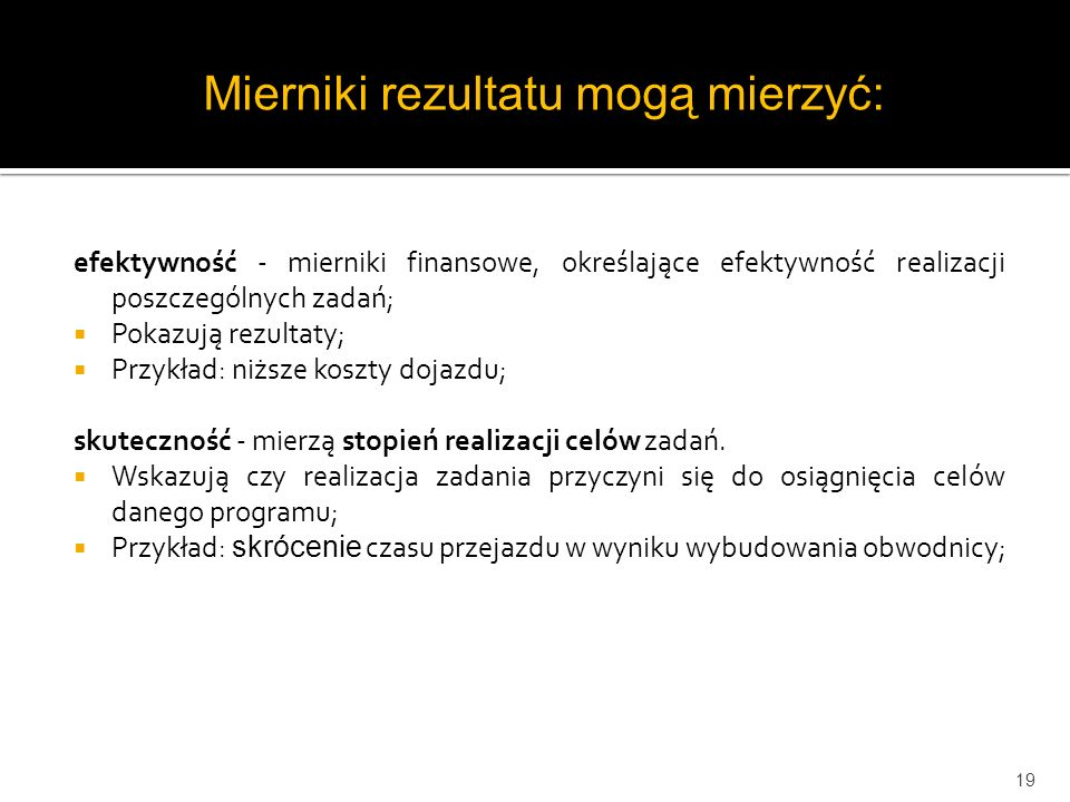 efektywność - mierniki finansowe, określające efektywność realizacji poszczególnych zadań; Pokazują rezultaty; Przykład: niższe koszty dojazdu; skutec