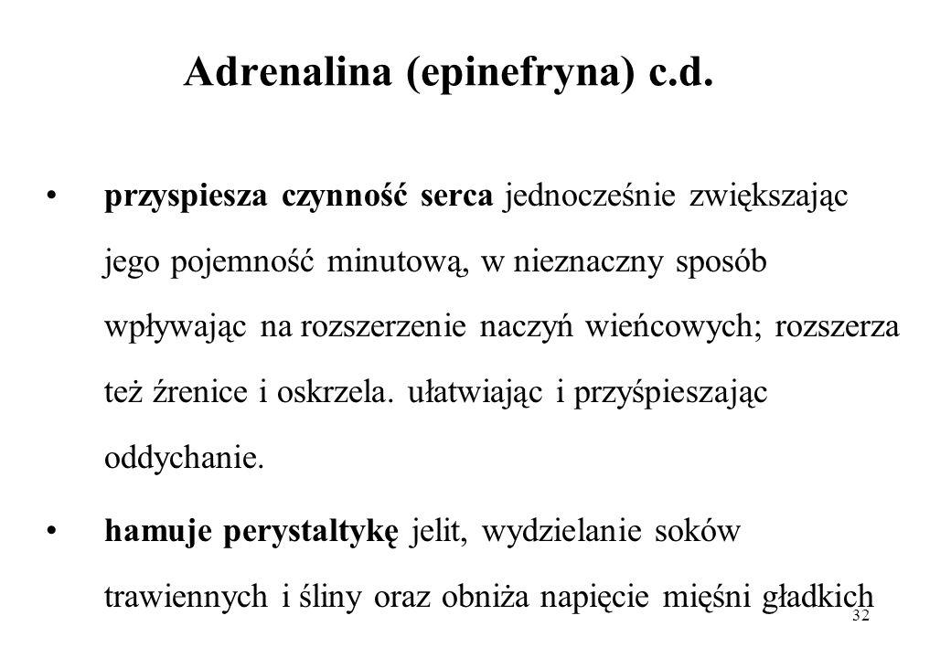 32 Adrenalina (epinefryna) c.d. przyspiesza czynność serca jednocześnie zwiększając jego pojemność minutową, w nieznaczny sposób wpływając na rozszerz