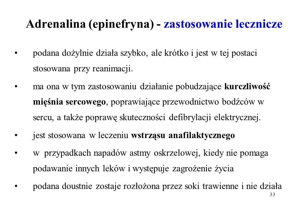 33 Adrenalina (epinefryna) - zastosowanie lecznicze podana dożylnie działa szybko, ale krótko i jest w tej postaci stosowana przy reanimacji. ma ona w