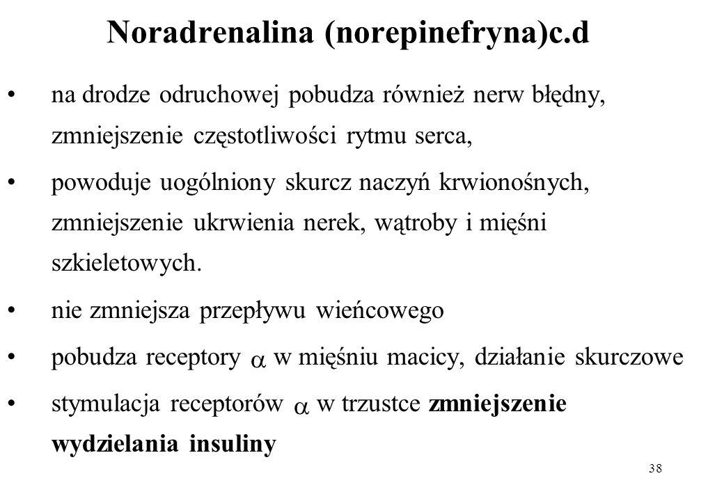 38 Noradrenalina (norepinefryna)c.d na drodze odruchowej pobudza również nerw błędny, zmniejszenie częstotliwości rytmu serca, powoduje uogólniony sku