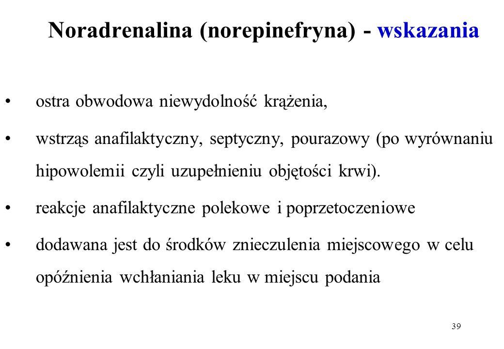 39 Noradrenalina (norepinefryna) - wskazania ostra obwodowa niewydolność krążenia, wstrząs anafilaktyczny, septyczny, pourazowy (po wyrównaniu hipowol