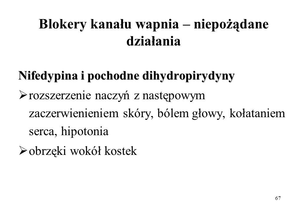 67 Blokery kanału wapnia – niepożądane działania Nifedypina i pochodne dihydropirydyny rozszerzenie naczyń z następowym zaczerwienieniem skóry, bólem