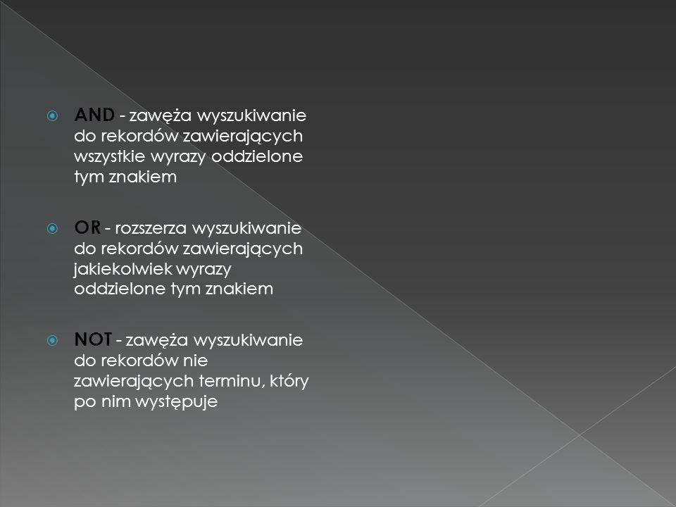 AND - zawęża wyszukiwanie do rekordów zawierających wszystkie wyrazy oddzielone tym znakiem OR - rozszerza wyszukiwanie do rekordów zawierających jaki