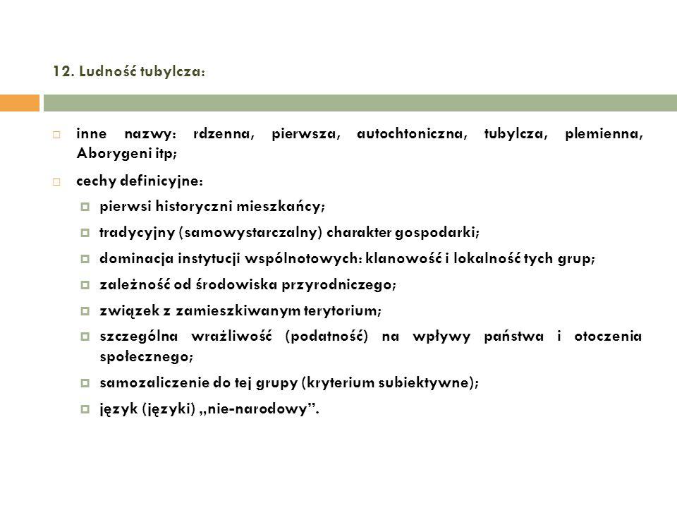 12. Ludność tubylcza: inne nazwy: rdzenna, pierwsza, autochtoniczna, tubylcza, plemienna, Aborygeni itp; cechy definicyjne: pierwsi historyczni mieszk