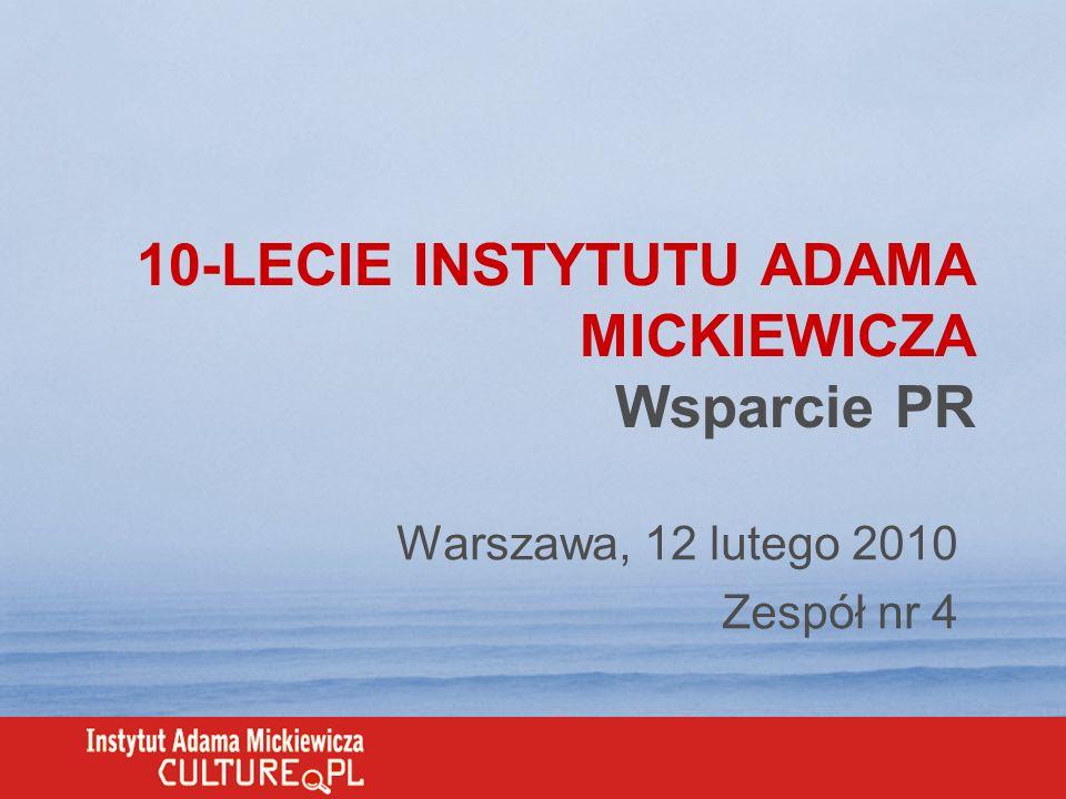 10-LECIE INSTYTUTU ADAMA MICKIEWICZA Wsparcie PR Warszawa, 12 lutego 2010 Zespół nr 4
