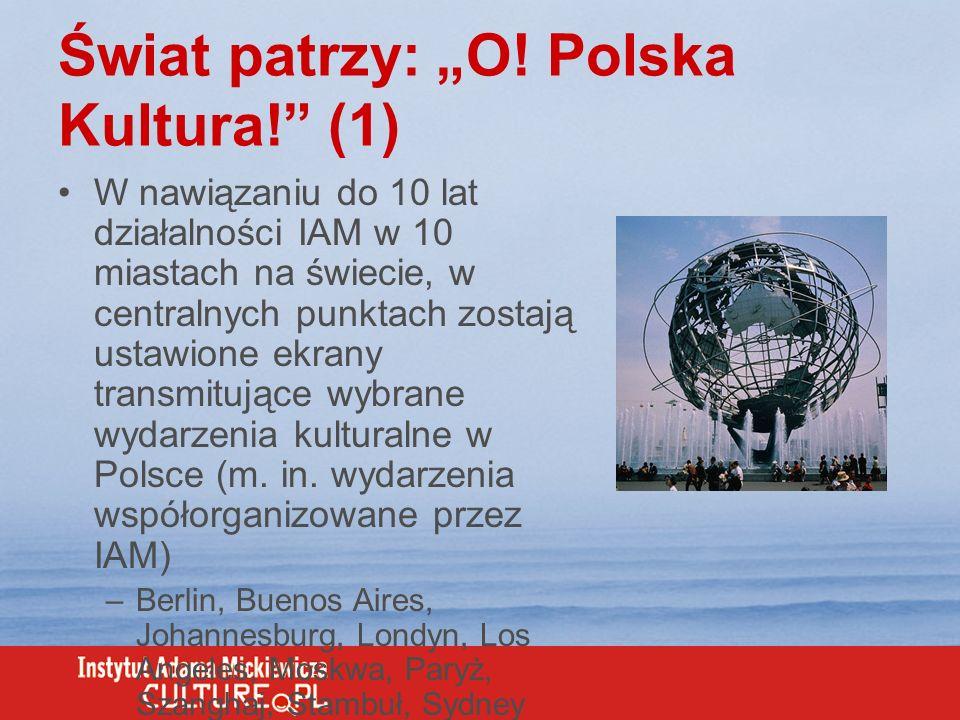 Świat patrzy: O! Polska Kultura! (1) W nawiązaniu do 10 lat działalności IAM w 10 miastach na świecie, w centralnych punktach zostają ustawione ekrany