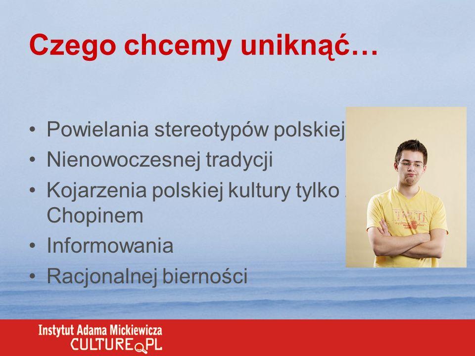 Czego chcemy uniknąć… Powielania stereotypów polskiej kultury Nienowoczesnej tradycji Kojarzenia polskiej kultury tylko z Chopinem Informowania Racjon