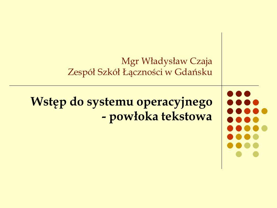Mgr Władysław Czaja Zespół Szkół Łączności w Gdańsku Wstęp do systemu operacyjnego - powłoka tekstowa