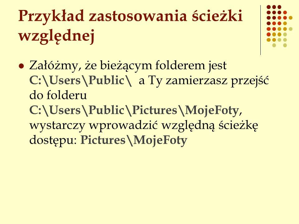 Przykład zastosowania ścieżki względnej Załóżmy, że bieżącym folderem jest C:\Users\Public\ a Ty zamierzasz przejść do folderu C:\Users\Public\Picture